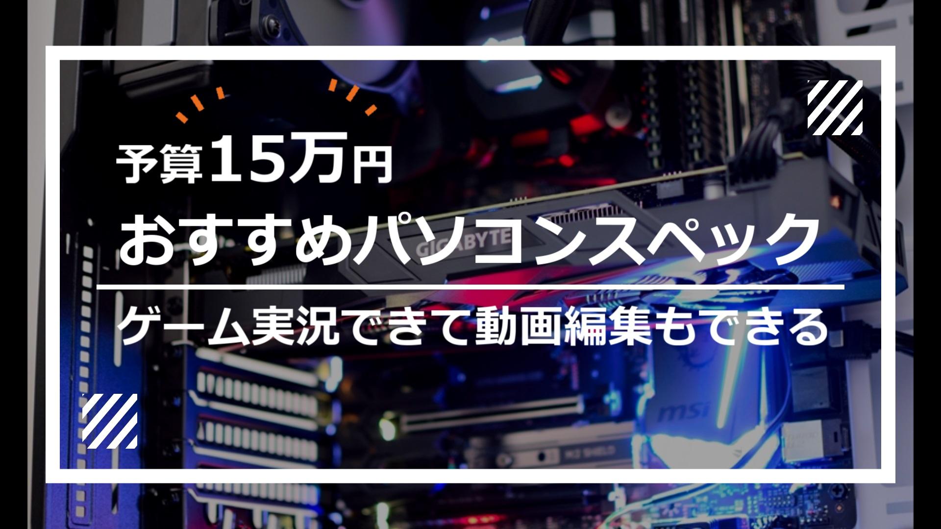 PCゲームができて動画編集ソフトAviUtlも使えるパソコンのスペック【予算15万円/OS込み】