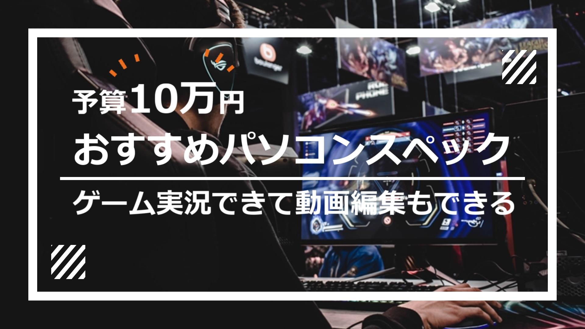 ゲーム実況できて動画編集ソフトAviUtlも使えるパソコンのスペック【予算10万円/OS込み】